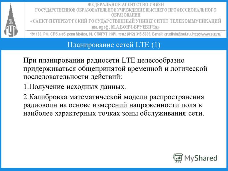 Планирование сетей LTE (1) При планировании радиосети LTE целесообразно придерживаться общепринятой временной и логической последовательности действий: 1.Получение исходных данных. 2.Калибровка математической модели распространения радиоволн на основ