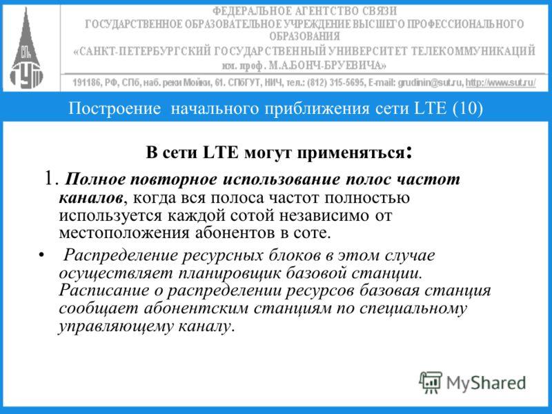 Построение начального приближения сети LTE (10) В сети LTE могут применяться : 1. Полное повторное использование полос частот каналов, когда вся полоса частот полностью используется каждой сотой независимо от местоположения абонентов в соте. Распреде