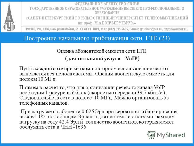 Построение начального приближения сети LTE (23) Оценка абонентской емкости сети LTE Оценка абонентской емкости сети LTE ( для тотальной услуги – VoIP ) Пусть каждой соте при мягком повторном использовании частот выделяется вся полоса системы. Оценим