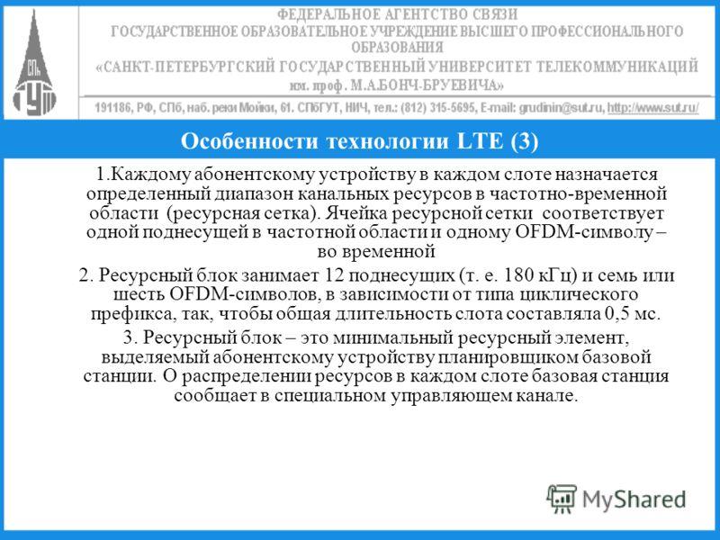 Особенности технологии LTE (3) 1.Каждому абонентскому устройству в каждом слоте назначается определенный диапазон канальных ресурсов в частотно-временной области (ресурсная сетка). Ячейка ресурсной сетки соответствует одной поднесущей в частотной обл