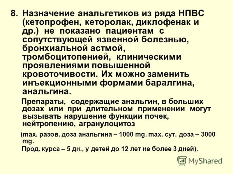 8.Назначение анальгетиков из ряда НПВС (кетопрофен, кеторолак, диклофенак и др.) не показано пациентам с сопутствующей язвенной болезнью, бронхиальной астмой, тромбоцитопенией, клиническими проявлениями повышенной кровоточивости. Их можно заменить ин