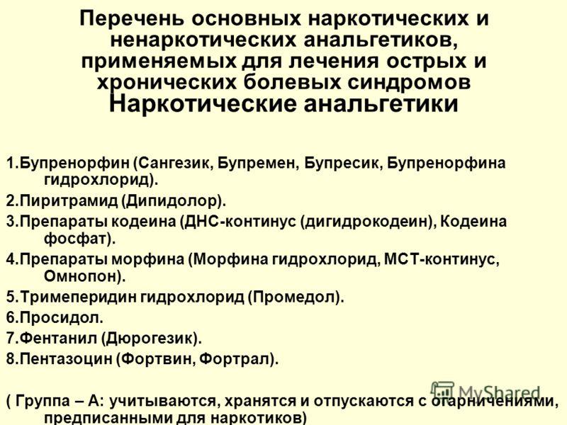 Перечень основных наркотических и ненаркотических анальгетиков, применяемых для лечения острых и хронических болевых синдромов Наркотические анальгетики 1.Бупренорфин (Сангезик, Бупремен, Бупресик, Бупренорфина гидрохлорид). 2.Пиритрамид (Дипидолор).