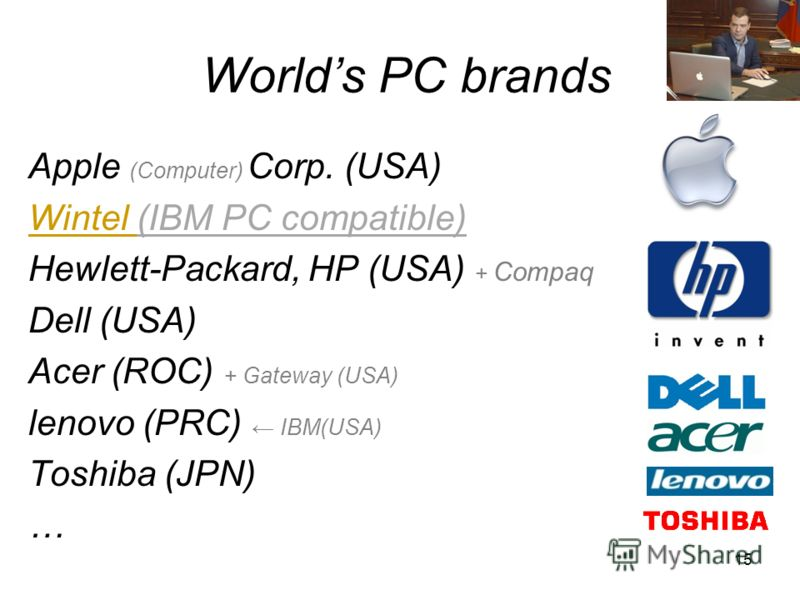 15 Worlds PC brands Apple (Computer) Corp. (USA) Wintel (IBM PC compatible) Hewlett-Packard, HP (USA) + Compaq Dell (USA) Acer (ROC) + Gateway (USA) lenovo (PRC) IBM(USA) Toshiba (JPN) …