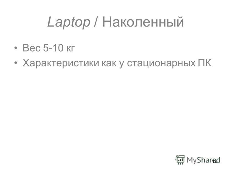 19 Laptop / Наколенный Вес 5-10 кг Характеристики как у стационарных ПК