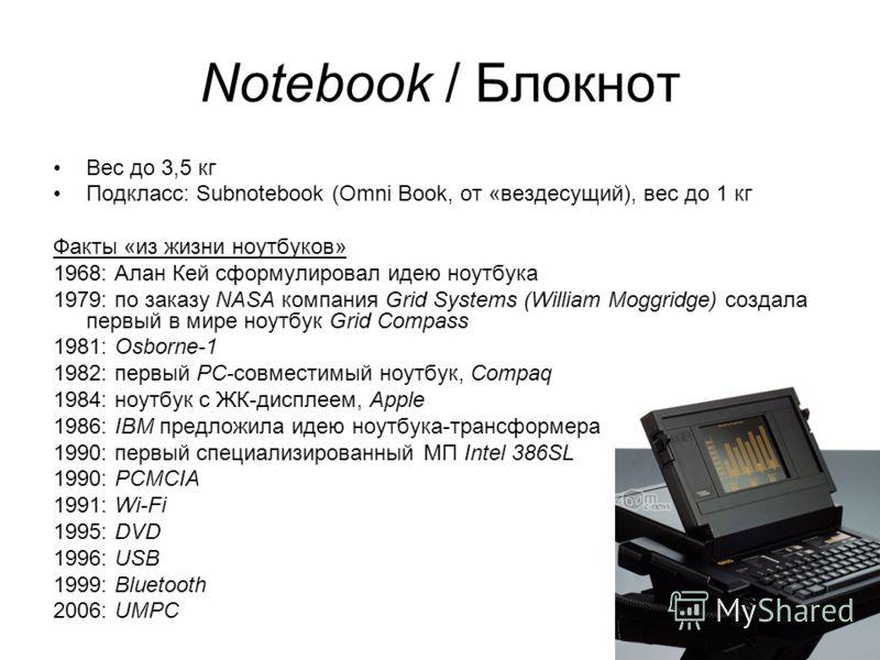 20 Notebook / Блокнот Вес до 3,5 кг Подкласс: Subnotebook (Omni Book, от «вездесущий), вес до 1 кг Факты «из жизни ноутбуков» 1968: Алан Кей сформулировал идею ноутбука 1979: по заказу NASA компания Grid Systems (William Moggridge) создала первый в м