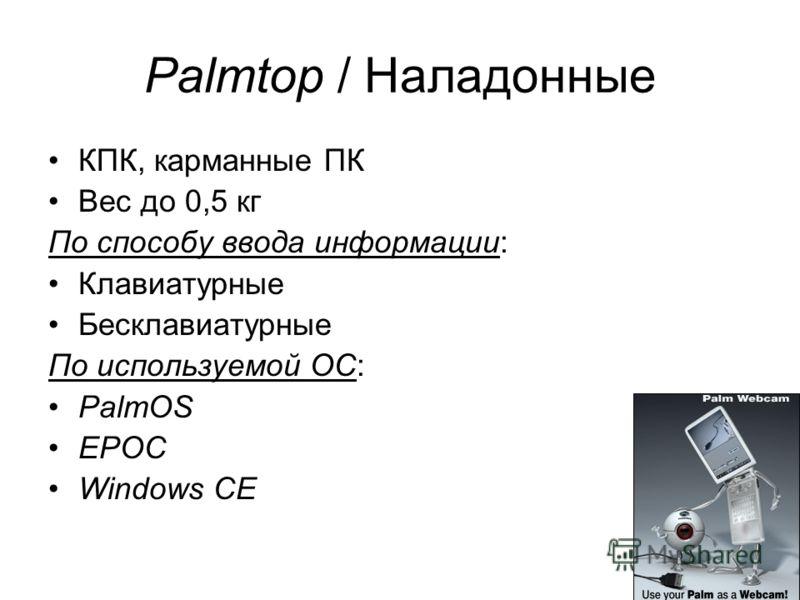 22 Palmtop / Наладонные КПК, карманные ПК Вес до 0,5 кг По способу ввода информации: Клавиатурные Бесклавиатурные По используемой ОС: PalmOS EPOC Windows CE