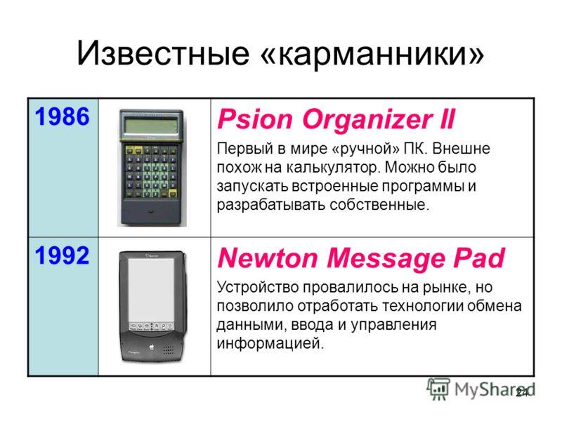 24 Известные «карманники» 1986 Psion Organizer II Первый в мире «ручной» ПК. Внешне похож на калькулятор. Можно было запускать встроенные программы и разрабатывать собственные. 1992 Newton Message Pad Устройство провалилось на рынке, но позволило отр