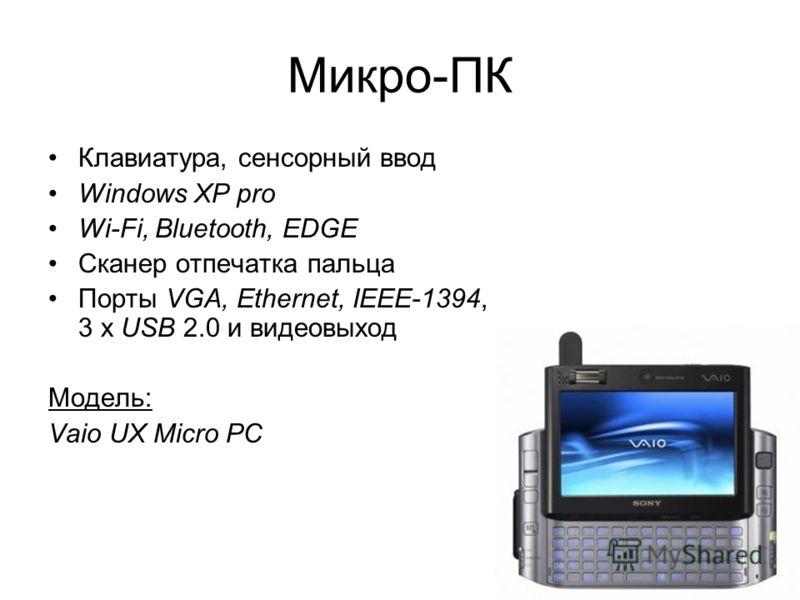 29 Микро-ПК Клавиатура, сенсорный ввод Windows XP pro Wi-Fi, Bluetooth, EDGE Сканер отпечатка пальца Порты VGA, Ethernet, IEEE-1394, 3 х USB 2.0 и видеовыход Модель: Vaio UX Micro PC
