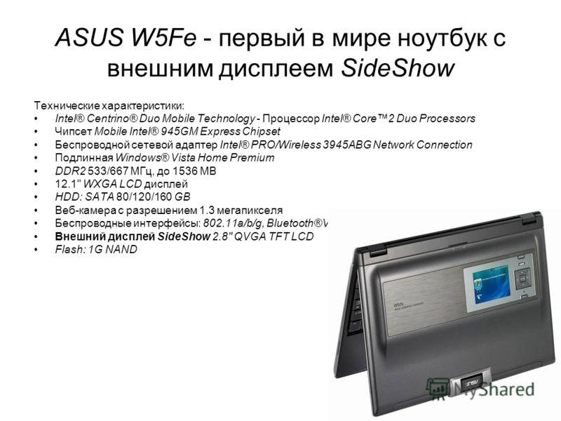31 ASUS W5Fe - первый в мире ноутбук с внешним дисплеем SideShow Технические характеристики: Intel® Centrino® Duo Mobile Technology - Процессор Intel® Core2 Duo Processors Чипсет Mobile Intel® 945GM Express Chipset Беспроводной сетевой адаптер Intel®