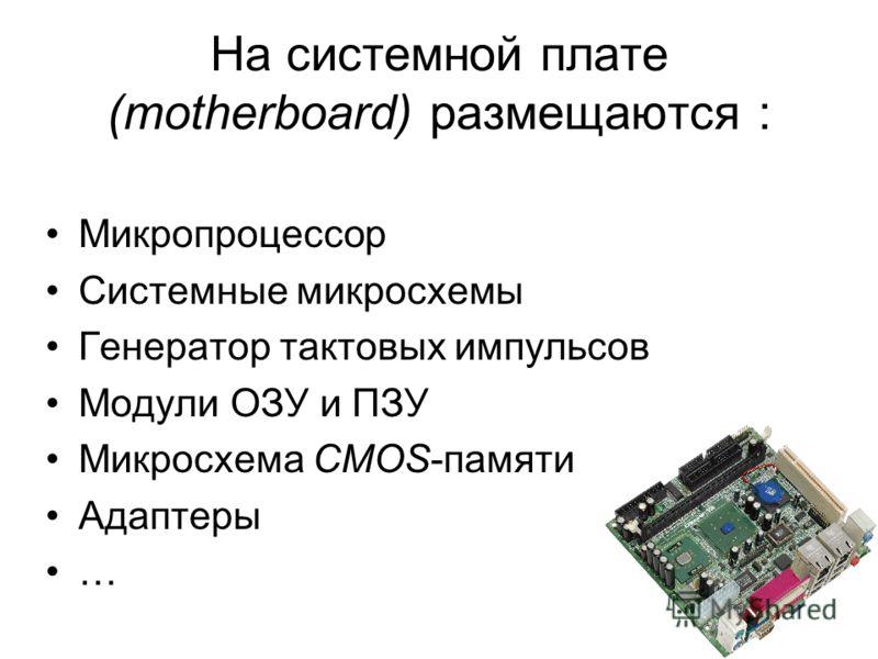 7 На системной плате (motherboard) размещаются : Микропроцессор Системные микросхемы Генератор тактовых импульсов Модули ОЗУ и ПЗУ Микросхема CMOS-памяти Адаптеры …