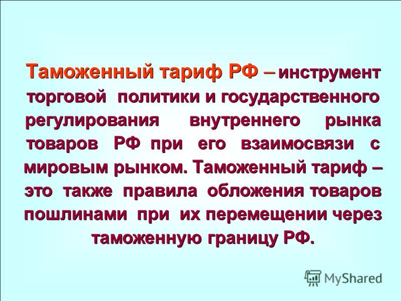 Таможенный тариф РФ – инструмент торговой политики и государственного регулирования внутреннего рынка товаров РФ при его взаимосвязи с мировым рынком. Таможенный тариф – это также правила обложения товаров пошлинами при их перемещении через таможенну