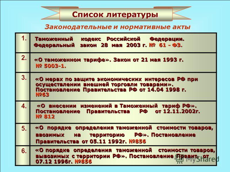Законодательные и нормативные акты 1. 2. 3. 4. 5. 6. Таможенный кодекс Российской Федерации. Федеральный закон 28 мая 2003 г. 61 - ФЗ. «О таможенном тарифе». Закон от 21 мая 1993 г. 5003-1. «О мерах по защите экономических интересов РФ при осуществле