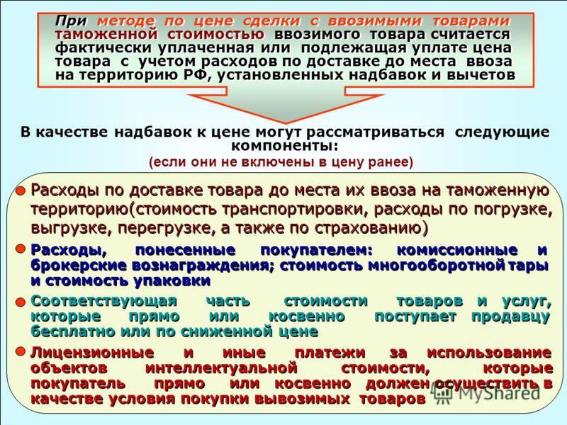 При методе по цене сделки с ввозимыми товарами таможенной стоимостью ввозимого товара считается фактически уплаченная или подлежащая уплате цена товара с учетом расходов по доставке до места ввоза на территорию РФ, установленных надбавок и вычетов В