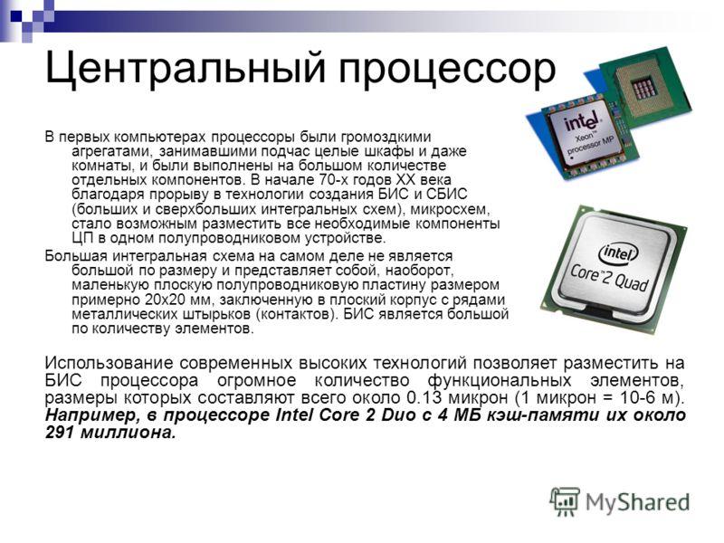 Центральный процессор Центральный процессор (ЦП) или центральное процессорное устройство (ЦПУ) (англ. central processing unit CPU). Микропроцессор – основная микросхема ПК. Все основные вычисления выполняются в ней.