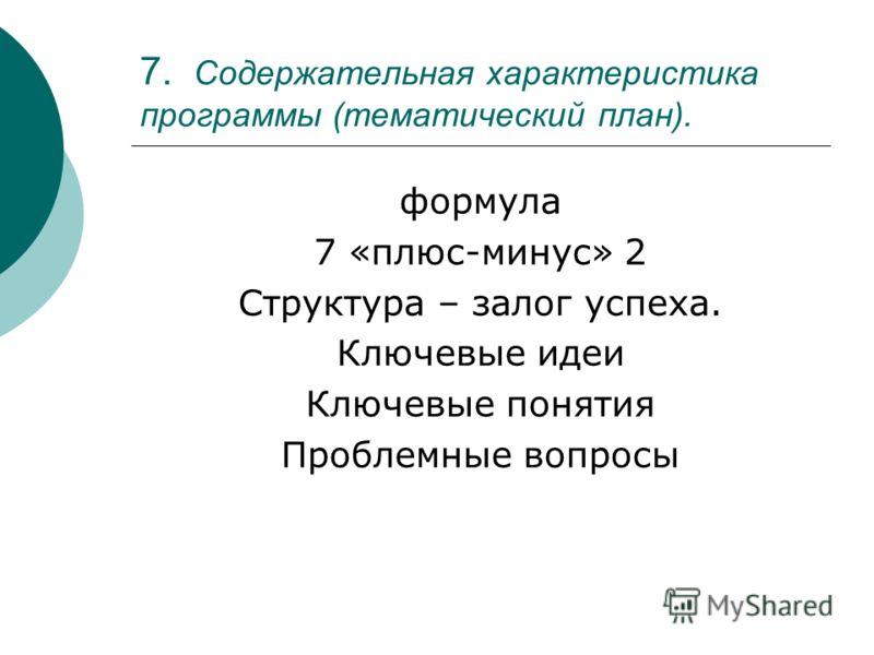 7. Содержательная характеристика программы (тематический план). формула 7 «плюс-минус» 2 Структура – залог успеха. Ключевые идеи Ключевые понятия Проблемные вопросы