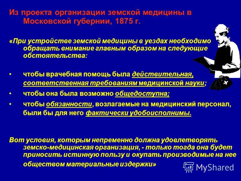 Из проекта организации земской медицины в Московской губернии, 1875 г. «При устройстве земской медицины в уездах необходимо обращать внимание главным образом на следующие обстоятельства: чтобы врачебная помощь была действительная, соответственная тре