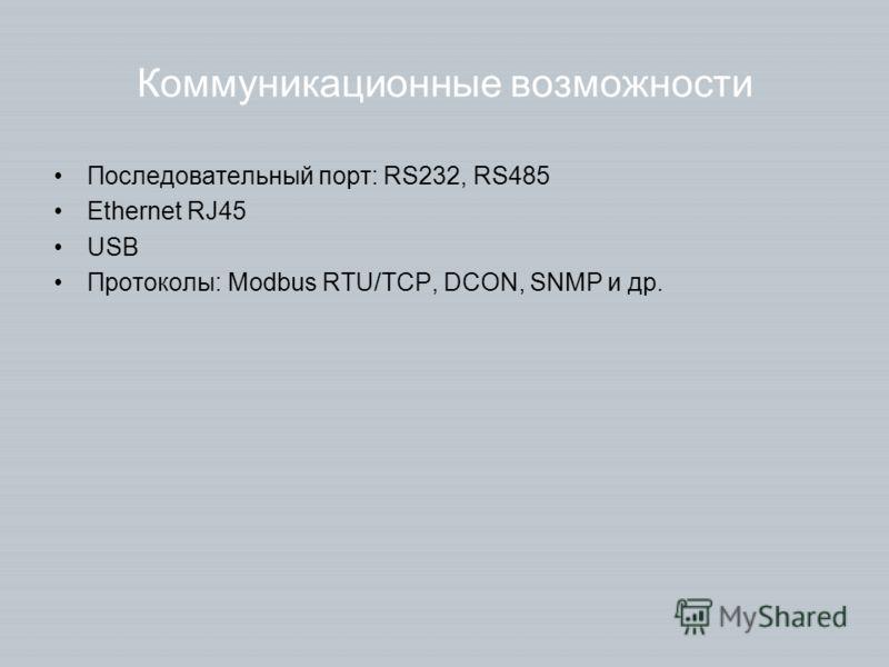Коммуникационные возможности Последовательный порт: RS232, RS485 Ethernet RJ45 USB Протоколы: Modbus RTU/TCP, DCON, SNMP и др.