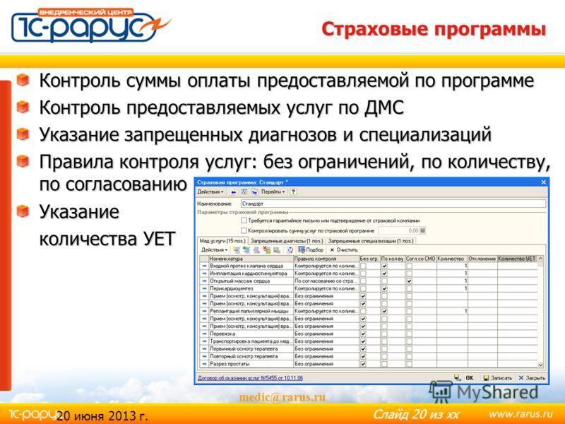 Слайд 19 из хх 20 июня 2013 г. medic@rarus.ru Полисы медицинского страхования Полисы обязательного медицинского страхования (ОМС) Полисы добровольного медицинского страхования (ДМС) Указание страховой программы Срок действия полиса Указание принадлеж