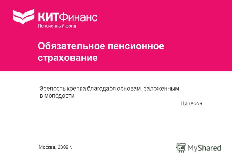 Москва, 2009 г. Обязательное пенсионное страхование Зрелость крепка благодаря основам, заложенным в молодости Цицерон