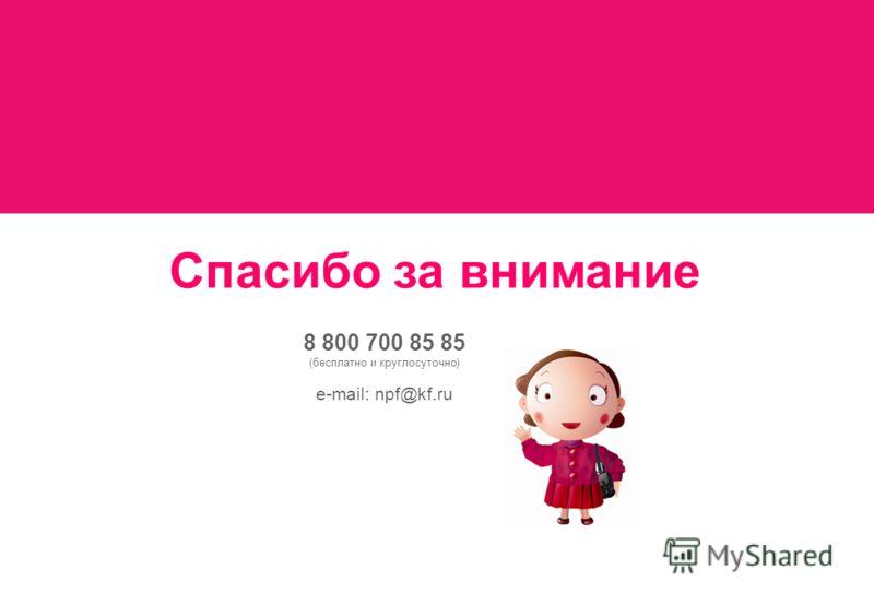Спасибо за внимание 8 800 700 85 85 (бесплатно и круглосуточно) e-mail: npf@kf.ru