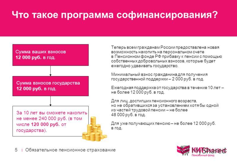 | Обязательное пенсионное страхование 5 Что такое программа софинансирования? Теперь всем гражданам России предоставлена новая возможность накопить на персональном счете в Пенсионном фонде РФ прибавку к пенсии с помощью собственных добровольных взнос