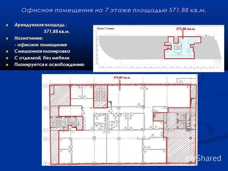 Офисное помещение на 7 этаже площадью 571,88 кв.м. Арендуемая площадь : Арендуемая площадь : 571,88 кв.м. 571,88 кв.м. Назначение: Назначение: - офисное помещение - офисное помещение Смешанная планировка Смешанная планировка С отделкой, без мебели С