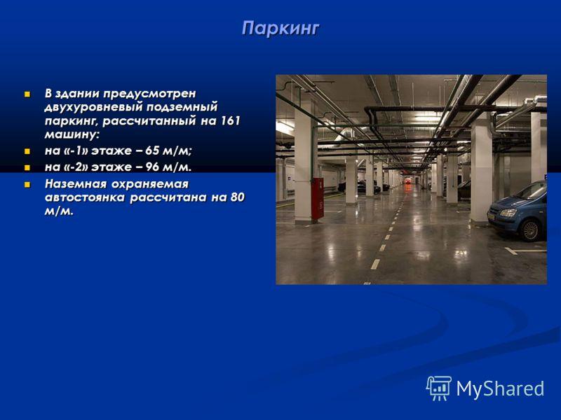Паркинг В здании предусмотрен двухуровневый подземный паркинг, рассчитанный на 161 машину: В здании предусмотрен двухуровневый подземный паркинг, рассчитанный на 161 машину: на «-1» этаже – 65 м/м; на «-1» этаже – 65 м/м; на «-2» этаже – 96 м/м. на «