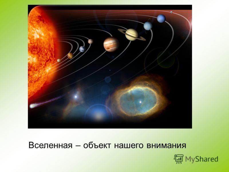 Вселенная – объект нашего внимания