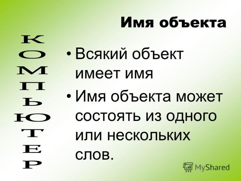 Имя объекта Всякий объект имеет имя Имя объекта может состоять из одного или нескольких слов.