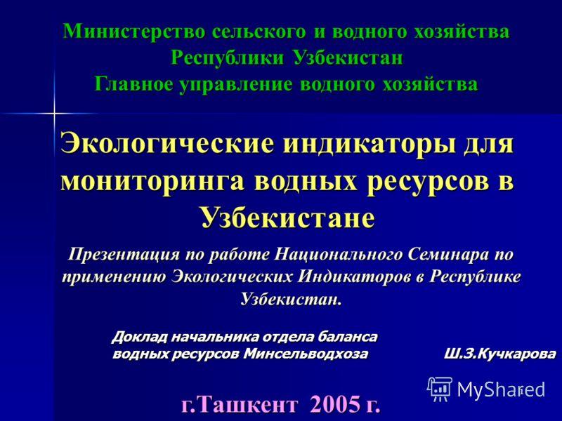 1 Экологические индикаторы для мониторинга водных ресурсов в Узбекистане г.Ташкент 2005 г. Министерство сельского и водного хозяйства Республики Узбекистан Главное управление водного хозяйства Презентация по работе Национального Семинара по применени