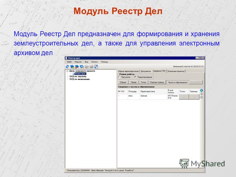 Модуль Реестр Дел предназначен для формирования и хранения землеустроительных дел, а также для управления электронным архивом дел Модуль Реестр Дел