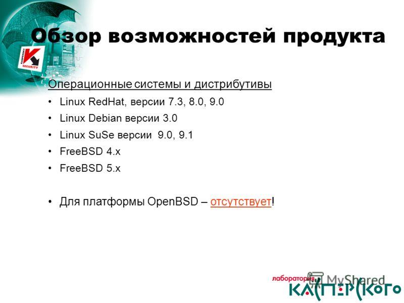 Операционные системы и дистрибутивы Linux RedHat, версии 7.3, 8.0, 9.0 Linux Debian версии 3.0 Linux SuSe версии 9.0, 9.1 FreeBSD 4.x FreeBSD 5.x Для платформы OpenBSD – отсутствует! Обзор возможностей продукта
