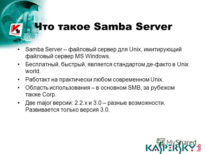 Что такое Samba Server Samba Server – файловый сервер для Unix, имитирующий файловый сервер MS Windows. Бесплатный, быстрый, является стандартом де-факто в Unix world. Работакт на практически любом современном Unix. Область использования – в основном