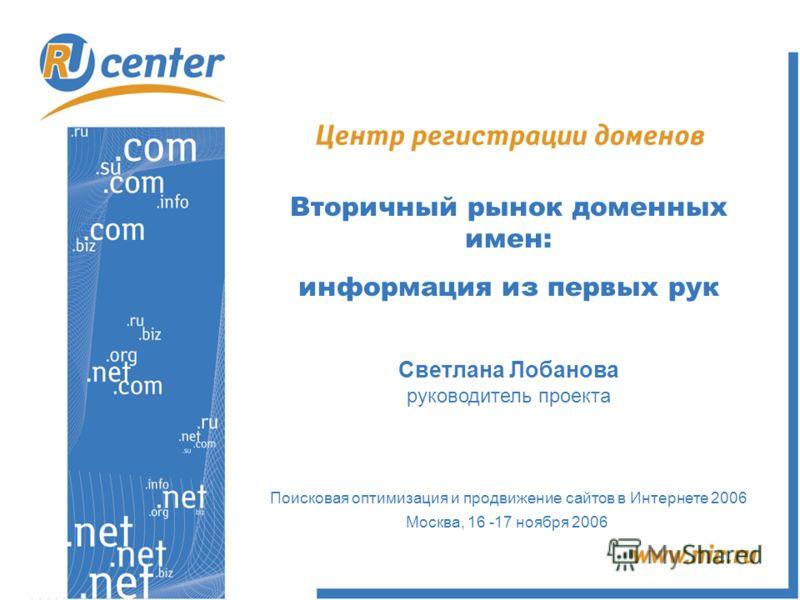 Вторичный рынок доменных имен: информация из первых рук Светлана Лобанова руководитель проекта Поисковая оптимизация и продвижение сайтов в Интернете 2006 Москва, 16 -17 ноября 2006