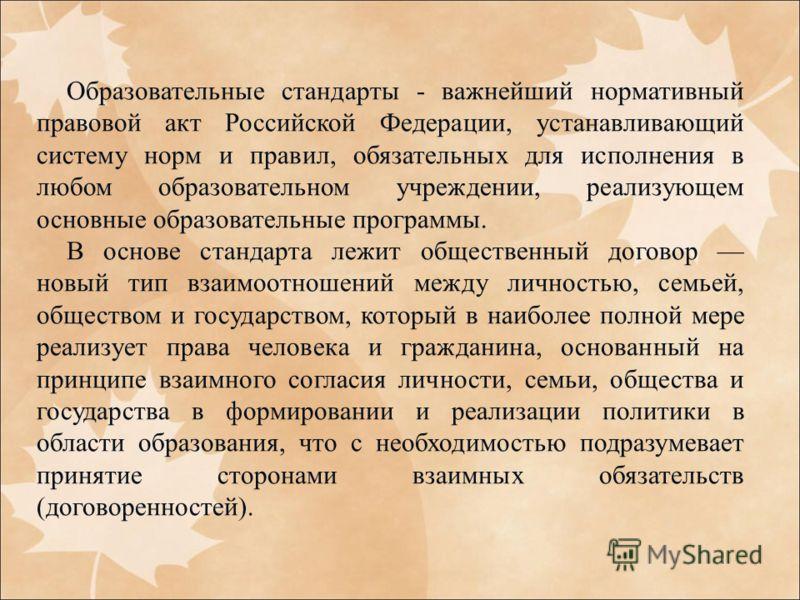 Образовательные стандарты - важнейший нормативный правовой акт Российской Федерации, устанавливающий систему норм и правил, обязательных для исполнения в любом образовательном учреждении, реализующем основные образовательные программы. В основе станд