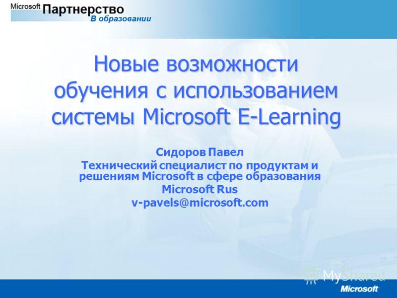 Новые возможности обучения с использованием системы Microsoft E-Learning Сидоров Павел Технический специалист по продуктам и решениям Microsoft в сфере образования Microsoft Rus v-pavels@microsoft.com