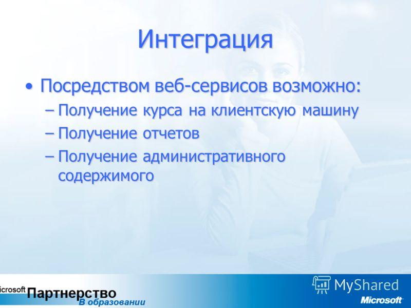 Интеграция Посредством веб-сервисов возможно:Посредством веб-сервисов возможно: –Получение курса на клиентскую машину –Получение отчетов –Получение административного содержимого