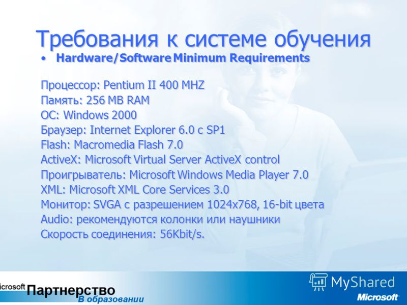 Требования к системе обучения Hardware/Software Minimum RequirementsHardware/Software Minimum Requirements Процессор: Pentium II 400 MHZ Память: 256 MB RAM ОС: Windows 2000 Браузер: Internet Explorer 6.0 с SP1 Flash: Macromedia Flash 7.0 ActiveX: Mic