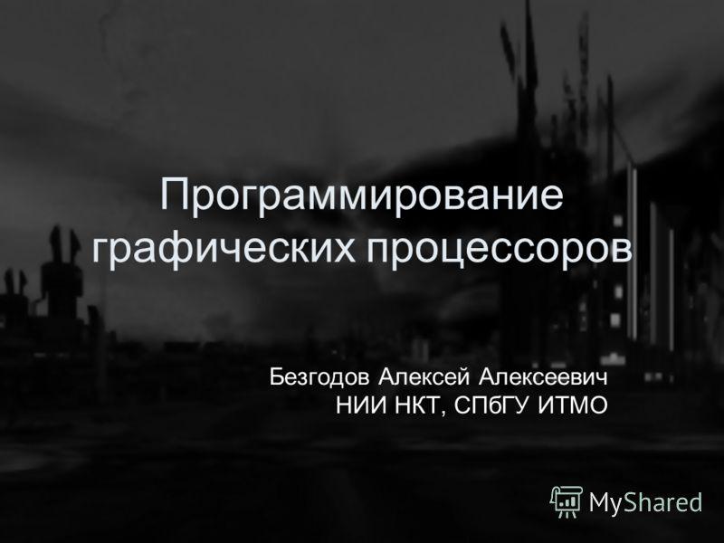 Программирование графических процессоров Безгодов Алексей Алексеевич НИИ НКТ, СПбГУ ИТМО