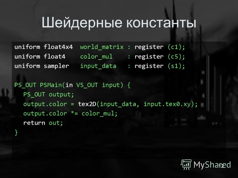 12 Шейдерные константы uniform float4x4 world_matrix : register (c1); uniform float4 color_mul : register (c5); uniform sampler input_data : register (s1); PS_OUT PSMain(in VS_OUT input) { PS_OUT output; output.color = tex2D(input_data, input.tex0.xy
