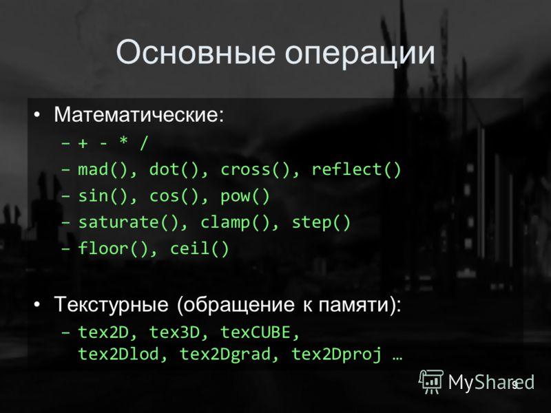 9 Основные операции Математические: –+ - * / –mad(), dot(), cross(), reflect() –sin(), cos(), pow() –saturate(), clamp(), step() –floor(), ceil() Текстурные (обращение к памяти): –tex2D, tex3D, texCUBE, tex2Dlod, tex2Dgrad, tex2Dproj …