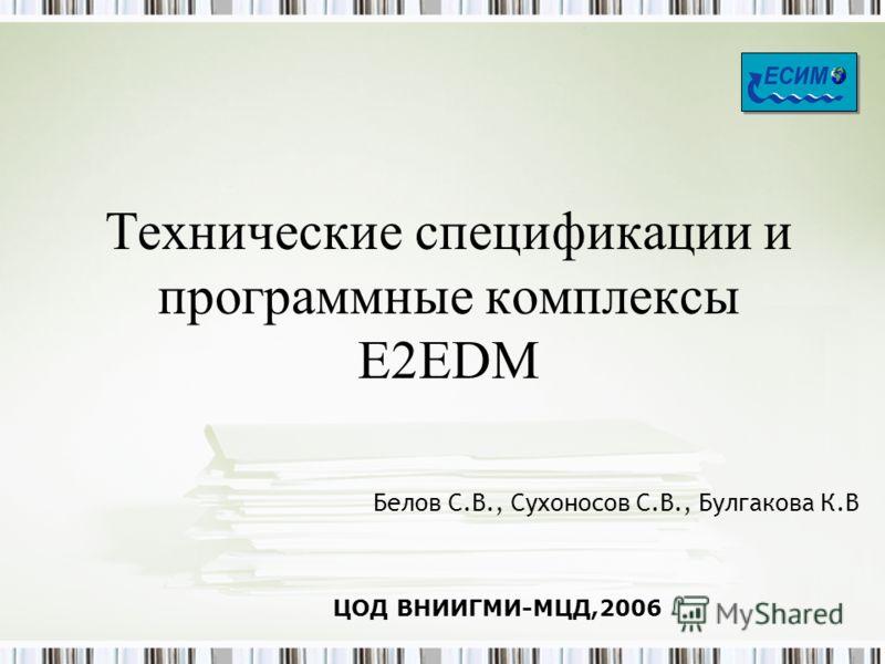 Технические спецификации и программные комплексы E2EDM Белов С.В., Сухоносов С.В., Булгакова К.В ЦОД ВНИИГМИ-МЦД,2006