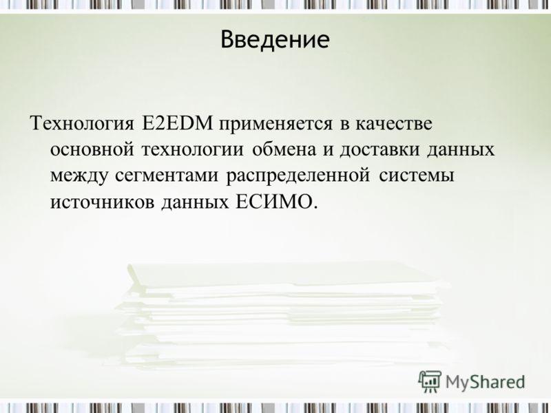 Введение Технология E2EDM применяется в качестве основной технологии обмена и доставки данных между сегментами распределенной системы источников данных ЕСИМО.