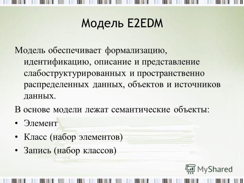 Модель E2EDM Модель обеспечивает формализацию, идентификацию, описание и представление слабоструктурированных и пространственно распределенных данных, объектов и источников данных. В основе модели лежат семантические объекты: Элемент Класс (набор эле