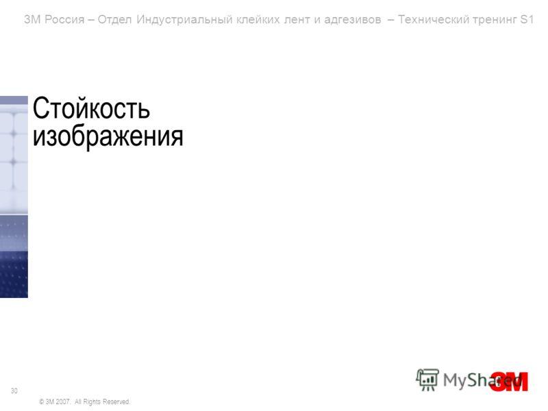 30 3M Россия – Отдел Индустриальный клейких лент и адгезивов – Технический тренинг S1 © 3M 2007. All Rights Reserved. Стойкость изображения