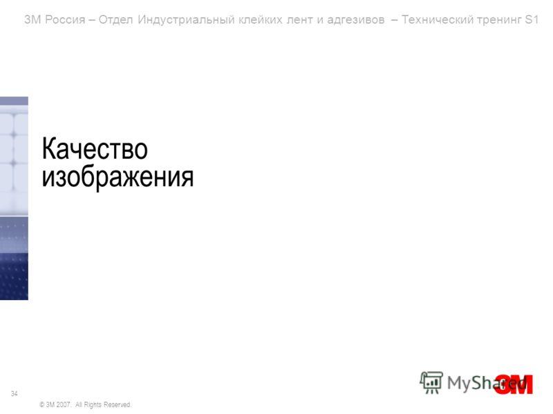 34 3M Россия – Отдел Индустриальный клейких лент и адгезивов – Технический тренинг S1 © 3M 2007. All Rights Reserved. Качество изображения