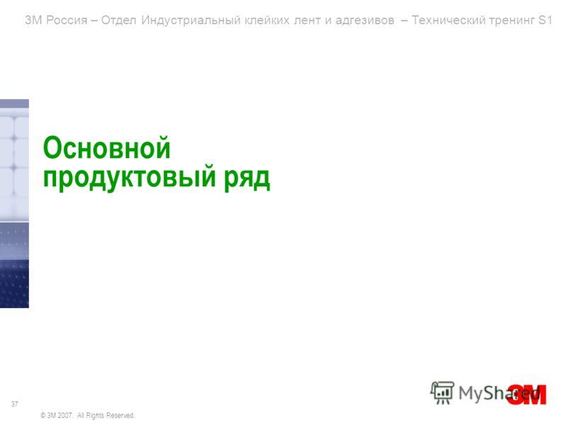 37 3M Россия – Отдел Индустриальный клейких лент и адгезивов – Технический тренинг S1 © 3M 2007. All Rights Reserved. Основной продуктовый ряд