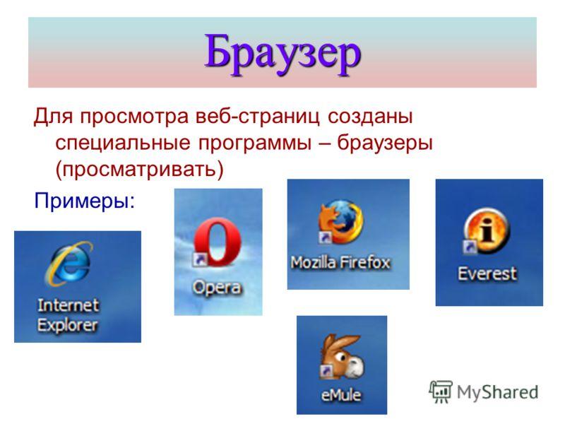 Браузер Для просмотра веб-страниц созданы специальные программы – браузеры (просматривать) Примеры: