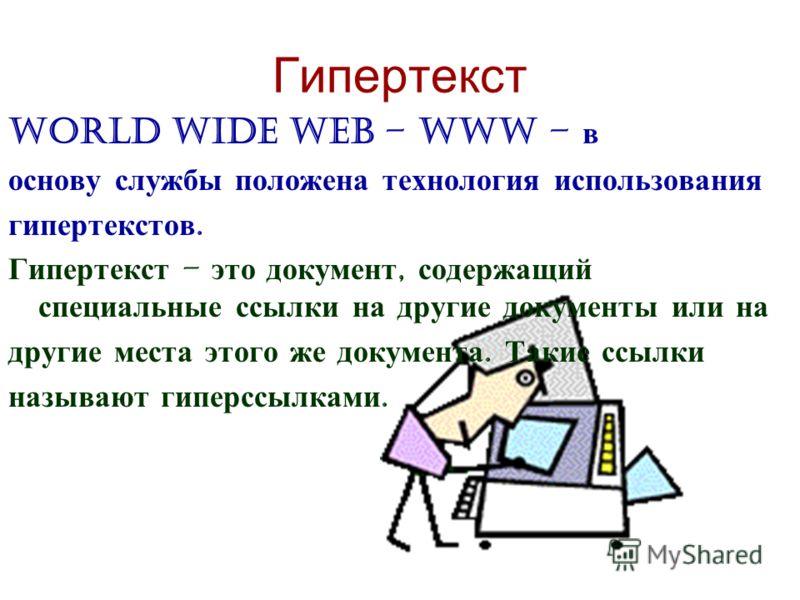 Гипертекст World Wide Web – WWW – в основу службы положена технология использования гипертекстов. Гипертекст – это документ, содержащий специальные ссылки на другие документы или на другие места этого же документа. Такие ссылки называют гиперссылками