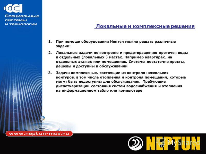 Локальные и комплексные решения 1.При помощи оборудования Нептун можно решать различные задачи: 2.Локальные задачи по контролю и предотвращению протечек воды в отдельных (локальных ) местах. Например квартирах, на отдельных этажах или помещениях. Сис